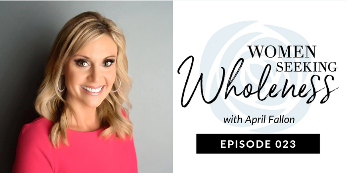 Women Seeking Wholeness Podcast 023: Never Give Up: A New Way to Look at Adoption w/ April Fallon