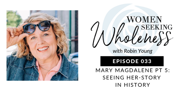 "Women Seeking Wholeness 033: Mary Magdalene Pt 5: Seeing ""Her-Story"" in History"