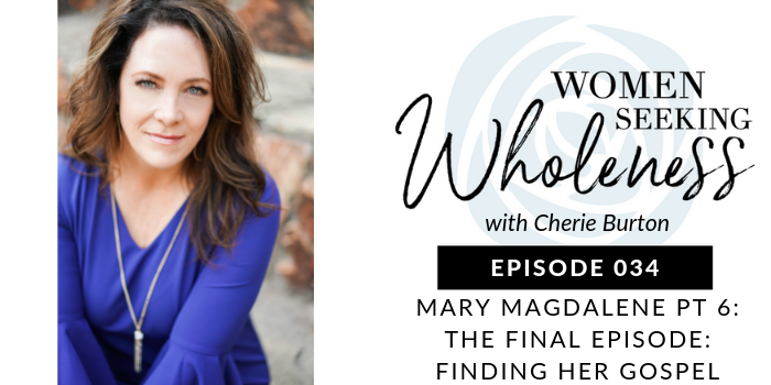 Women Seeking Wholeness 034: Mary Magdalene Pt 6 (The Final Episode): FINDING HER GOSPEL