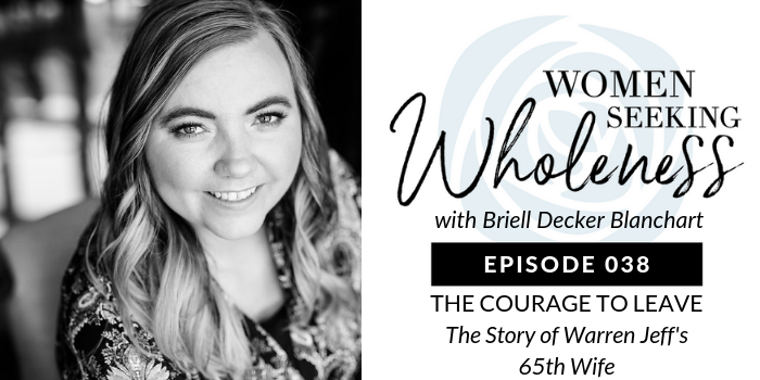 Women Seeking Wholeness 038: THE COURAGE TO LEAVE: The Story of Warren Jeff's 65th Wife
