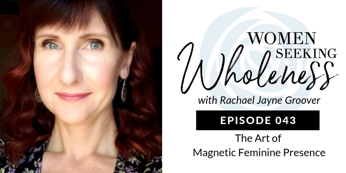 Women Seeking Wholeness 043: The Art of Magnetic Feminine Presence