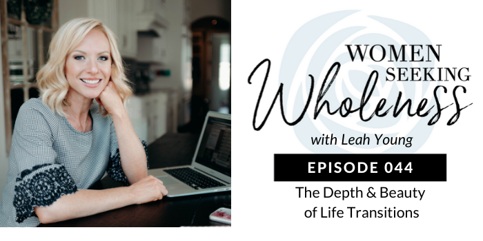 Women Seeking Wholeness 044: The Depth & Beauty of Life Transitions
