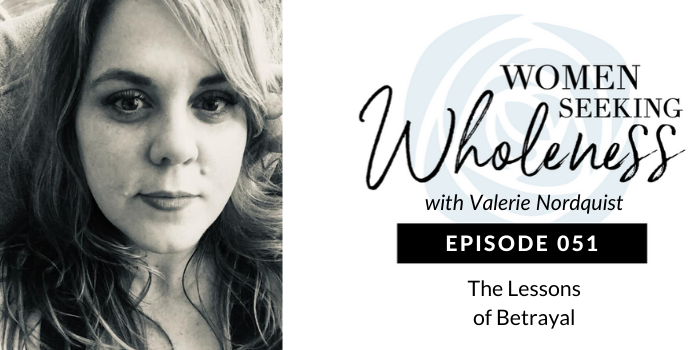 Women Seeking Wholeness 051: The Lessons of Betrayal