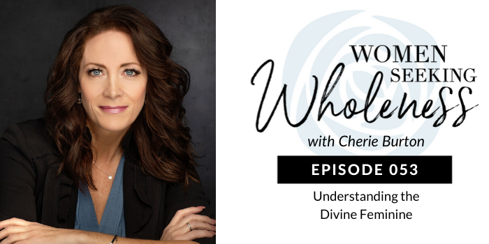 Women Seeking Wholeness 053: Understanding the Divine Feminine