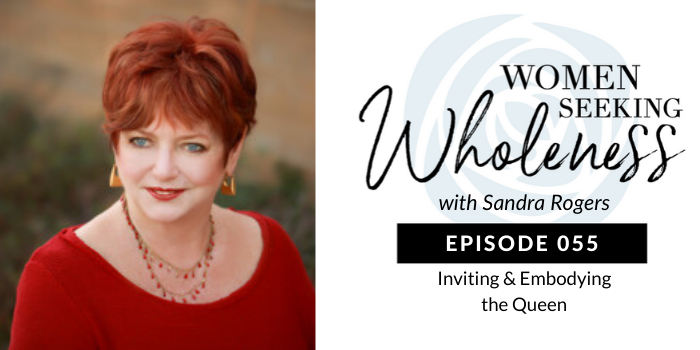 Women Seeking Wholeness055: Inviting & Embodying the Queen