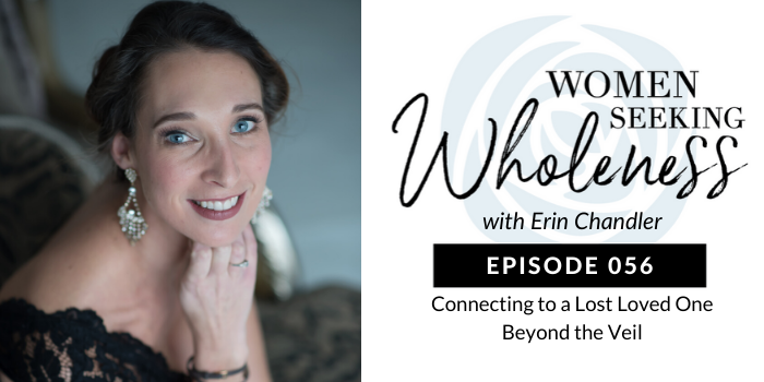 Women Seeking Wholeness 056: Connecting to a Loved One Beyond the Veil