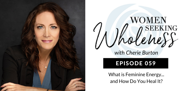 Women Seeking Wholeness 059: What is Feminine Energy…and How Do You Heal it?