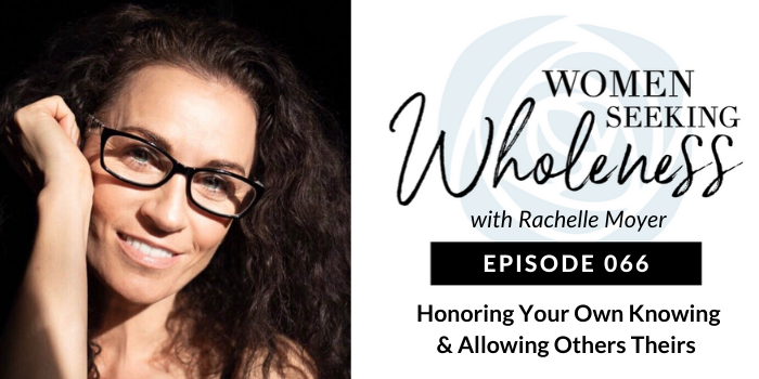 """Women Seeking Wholeness 066: Honoring Your Own """"Knowing"""" and Allowing Others Theirs"""