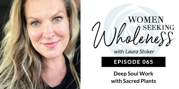Women Seeking Wholeness 065 Deep Soul Work with Sacred Plants