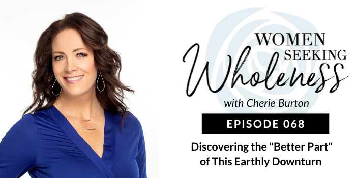"""Women Seeking Wholeness 068: Discovering the """"Better Part"""" of This Earthly Downturn"""