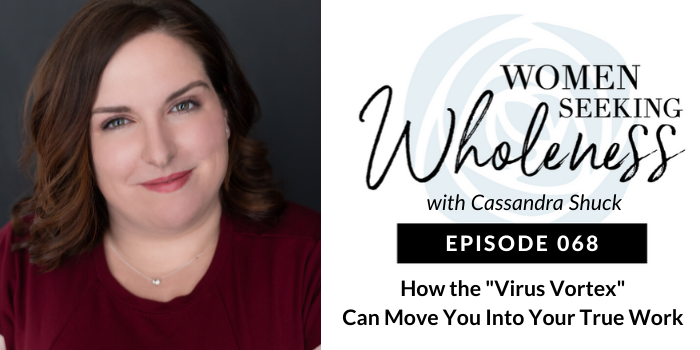 "Women Seeking Wholeness 068: How the ""Virus Vortex' Can Move You Into Your True Work"