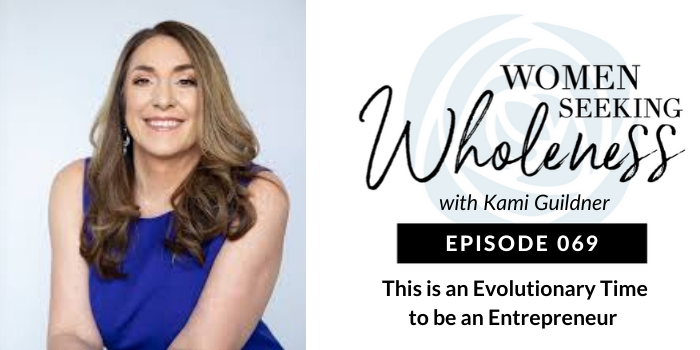 Women Seeking Wholeness 069: This is an Evolutionary Time to be an Entrepreneur