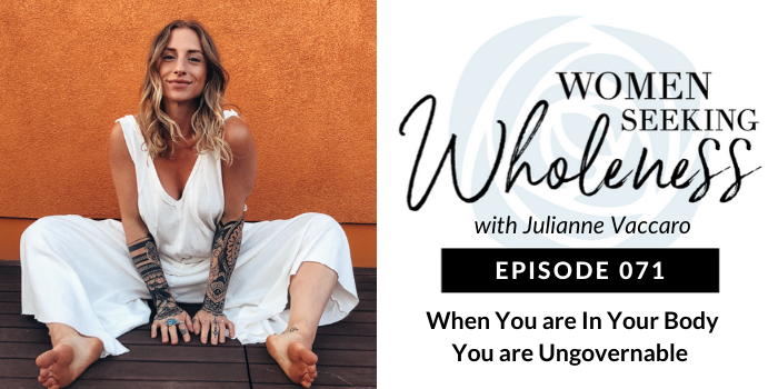 Women Seeking Wholeness 071: When You Are in Your Body, You Are Ungovernable