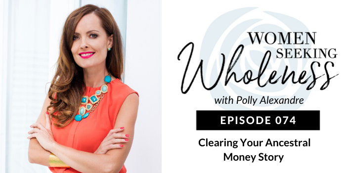 Women Seeking Wholeness 074: Clearing Your Ancestral Money Story
