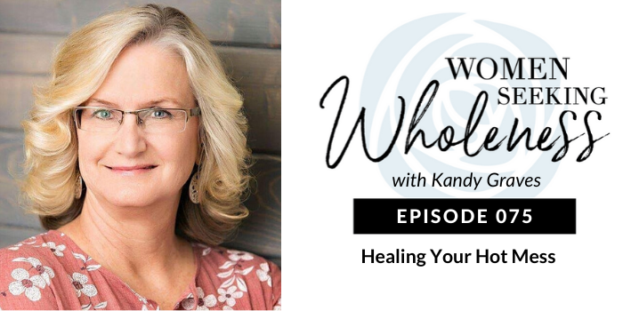 Women Seeking Wholeness 075: Healing Your Hot Mess