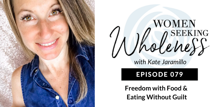 Women Seeking Wholeness 079: Freedom with Food & Eating without Guilt