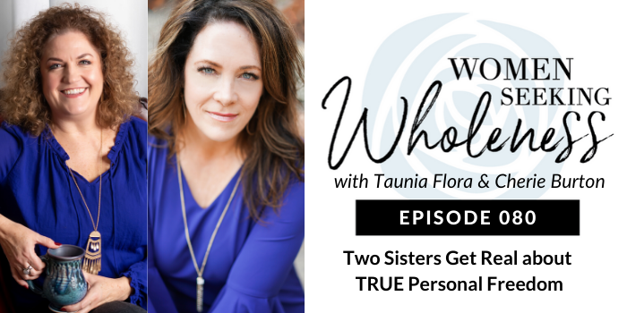 Women Seeking Wholeness 080: Two Sisters Get Real about TRUE Personal Freedom