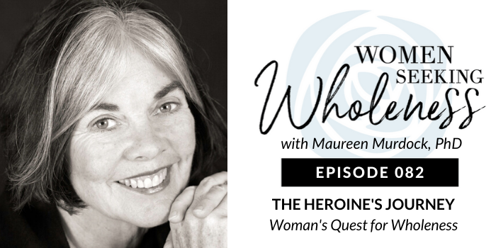 Women Seeking Wholeness 082: The Heroine's Journey: Woman's Quest for Wholeness