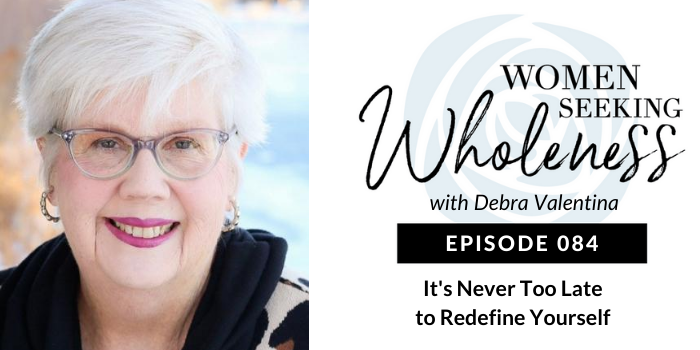 Women Seeking Wholeness 084: It's Never Too Late to Redefine Yourself