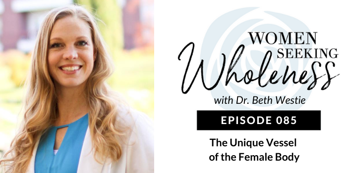 Women Seeking Wholeness 085: The Unique Vessel of the Female Body