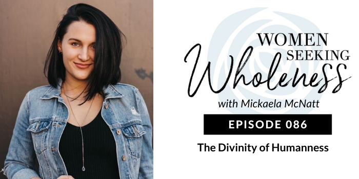 Women Seeking Wholeness 086: The Divinity of Humanness