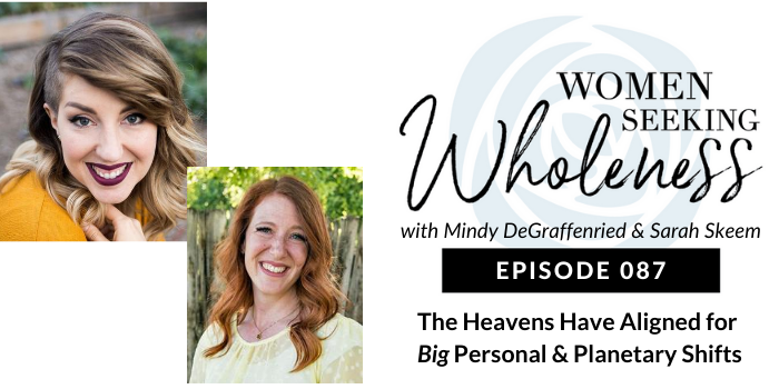 Women Seeking Wholeness 087: The Heavens Have Aligned for Big Personal & Planetary Shifts